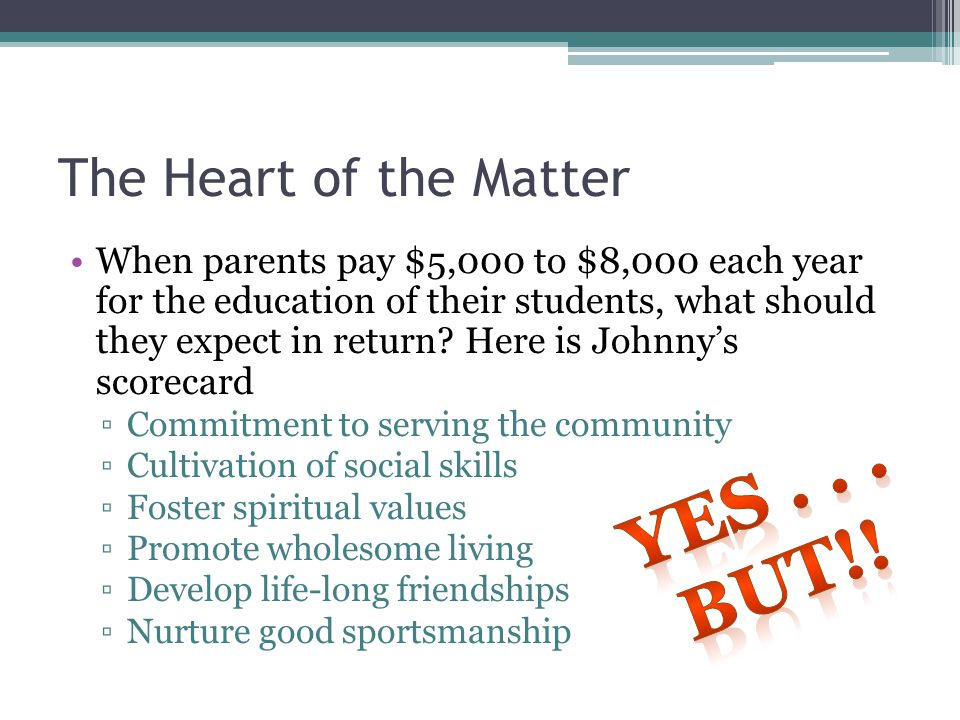 The Heart of the Matter When parents pay $5,000 to $8,000 each year for the education of their students, what should they expect in return.