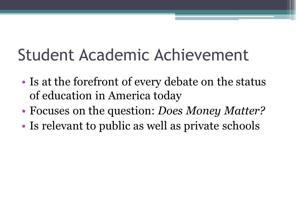 Student Academic Achievement Is at the forefront of every debate on the status of education in America today Focuses on the question: Does Money Matter.