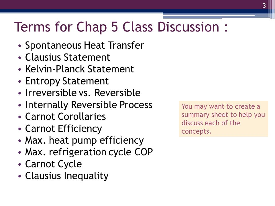 Terms for Chap 5 Class Discussion : Spontaneous Heat Transfer Clausius Statement Kelvin-Planck Statement Entropy Statement Irreversible vs. Reversible