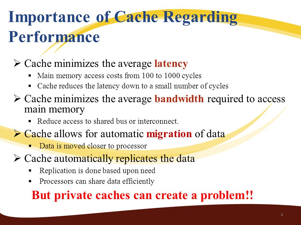 Importance of Cache Regarding Performance  Cache minimizes the average latency  Main memory access costs from 100 to 1000 cycles  Cache reduces the latency down to a small number of cycles  Cache minimizes the average bandwidth required to access main memory  Reduce access to shared bus or interconnect.
