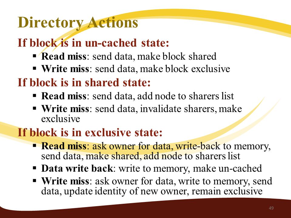 Directory Actions If block is in un-cached state:  Read miss: send data, make block shared  Write miss: send data, make block exclusive If block is in shared state:  Read miss: send data, add node to sharers list  Write miss: send data, invalidate sharers, make exclusive If block is in exclusive state:  Read miss: ask owner for data, write-back to memory, send data, make shared, add node to sharers list  Data write back: write to memory, make un-cached  Write miss: ask owner for data, write to memory, send data, update identity of new owner, remain exclusive 49