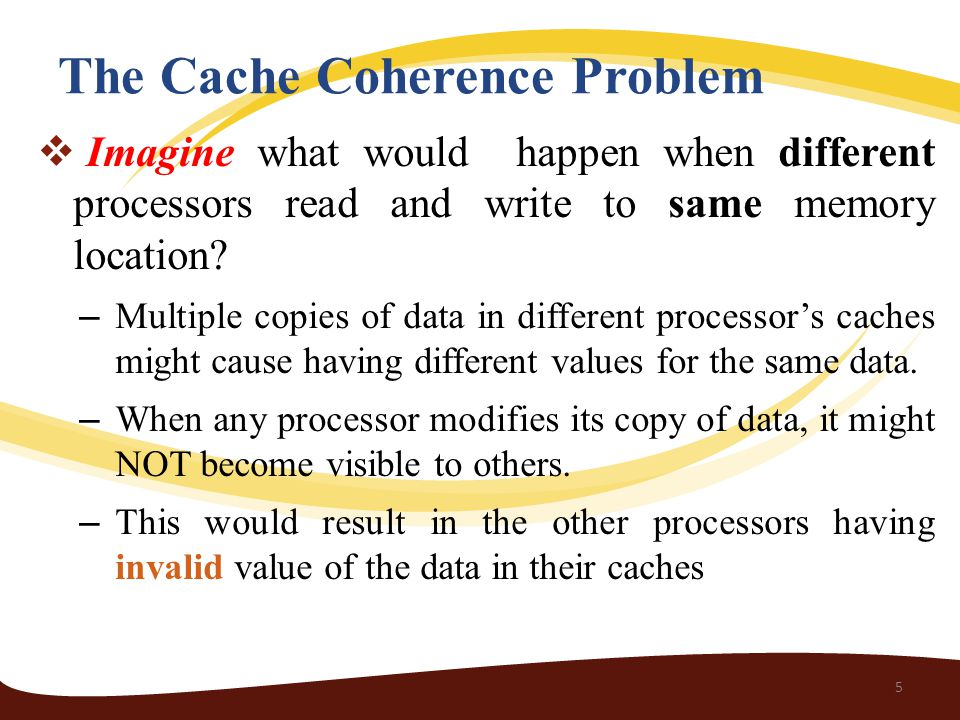 The Cache Coherence Problem  Imagine what would happen when different processors read and write to same memory location.