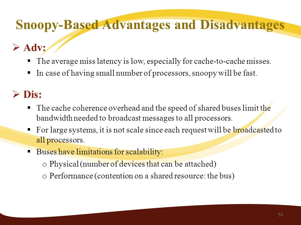Snoopy-Based Advantages and Disadvantages  Adv:  The average miss latency is low, especially for cache-to-cache misses.
