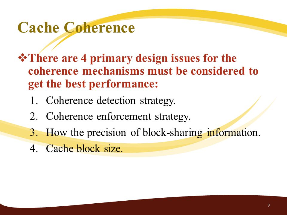 Cache Coherence  There are 4 primary design issues for the coherence mechanisms must be considered to get the best performance: 1.Coherence detection strategy.