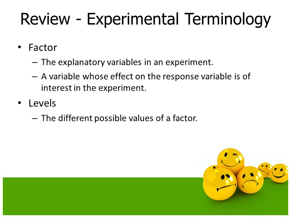 Factor – The explanatory variables in an experiment. – A variable whose effect on the response variable is of interest in the experiment. Levels – The