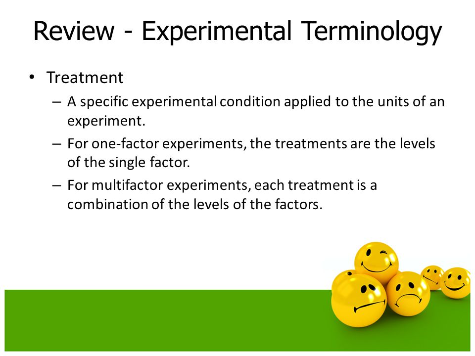 Treatment – A specific experimental condition applied to the units of an experiment. – For one-factor experiments, the treatments are the levels of th