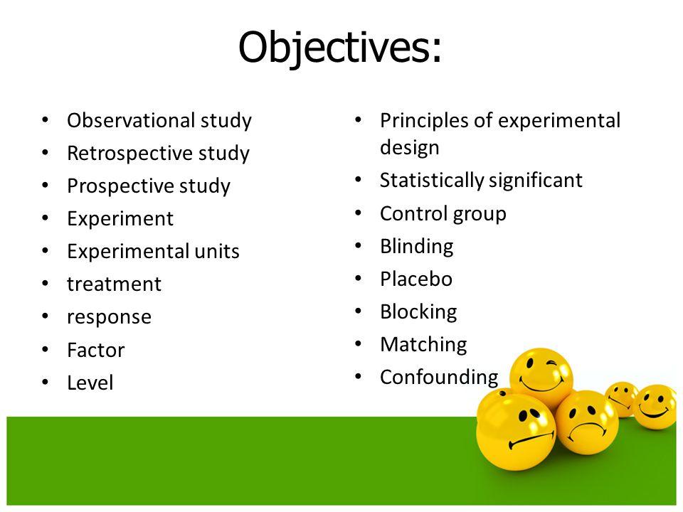 Objectives: Observational study Retrospective study Prospective study Experiment Experimental units treatment response Factor Level Principles of expe