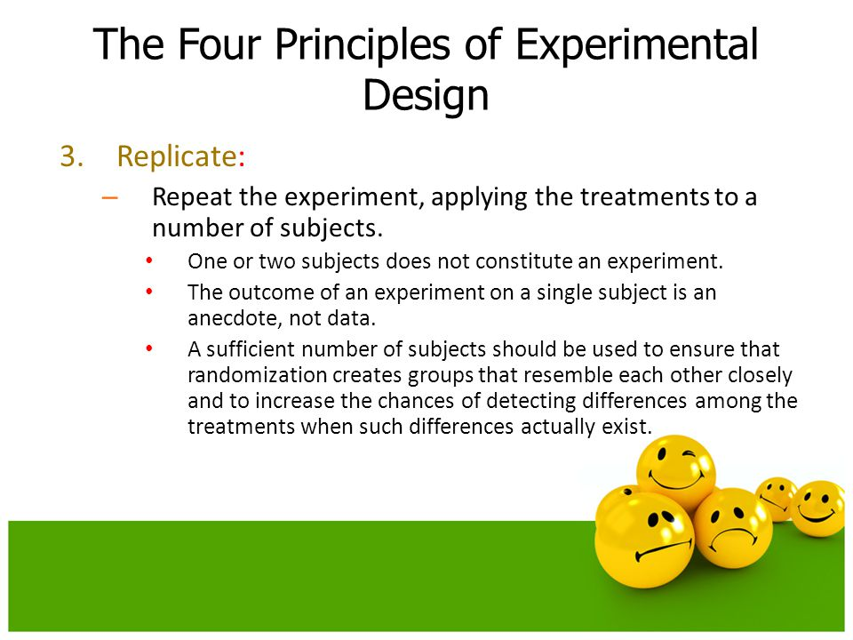 3.Replicate: – Repeat the experiment, applying the treatments to a number of subjects. One or two subjects does not constitute an experiment. The outc