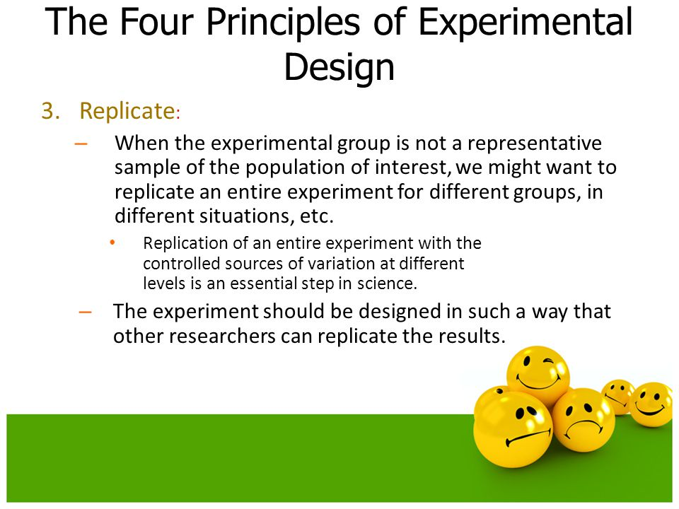3.Replicate : – When the experimental group is not a representative sample of the population of interest, we might want to replicate an entire experim