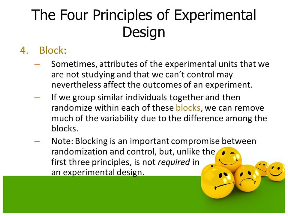 4.Block: – Sometimes, attributes of the experimental units that we are not studying and that we can't control may nevertheless affect the outcomes of