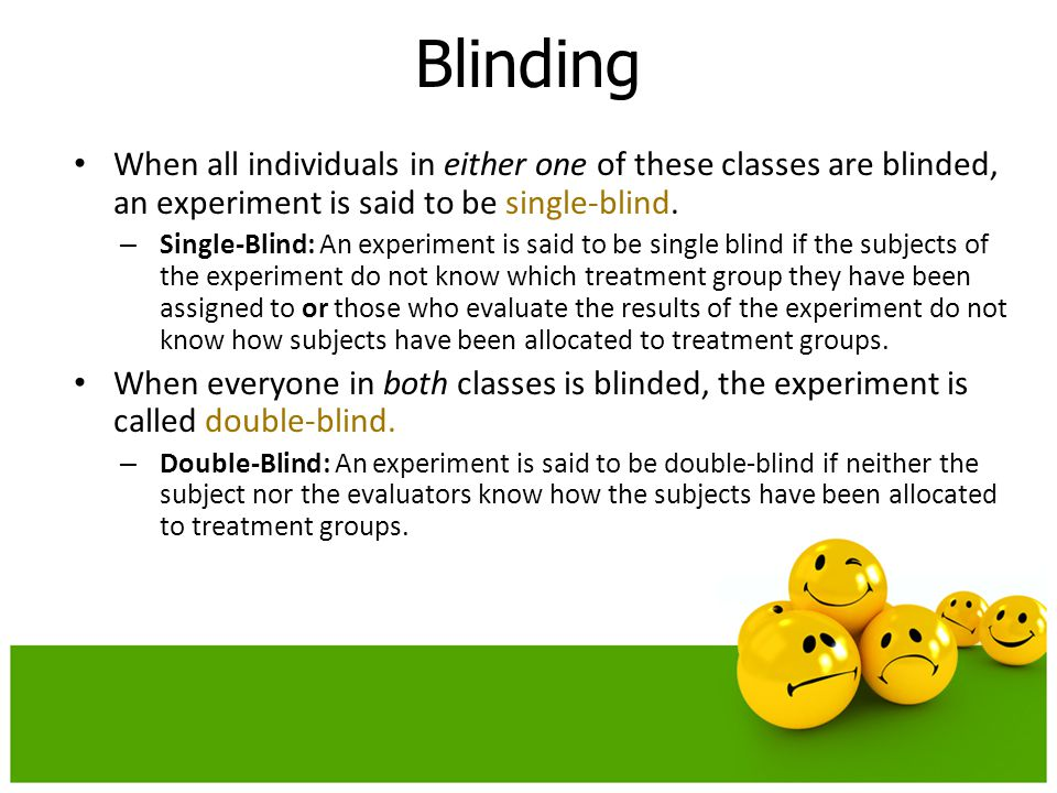 When all individuals in either one of these classes are blinded, an experiment is said to be single-blind. – Single-Blind: An experiment is said to be