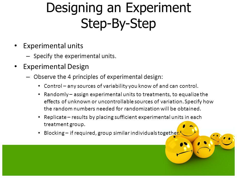 Experimental units – Specify the experimental units. Experimental Design – Observe the 4 principles of experimental design: Control – any sources of v