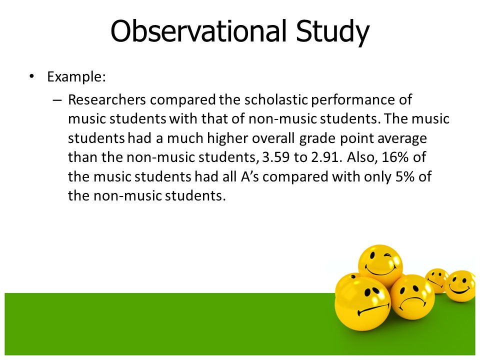 Example: – Researchers compared the scholastic performance of music students with that of non-music students. The music students had a much higher ove