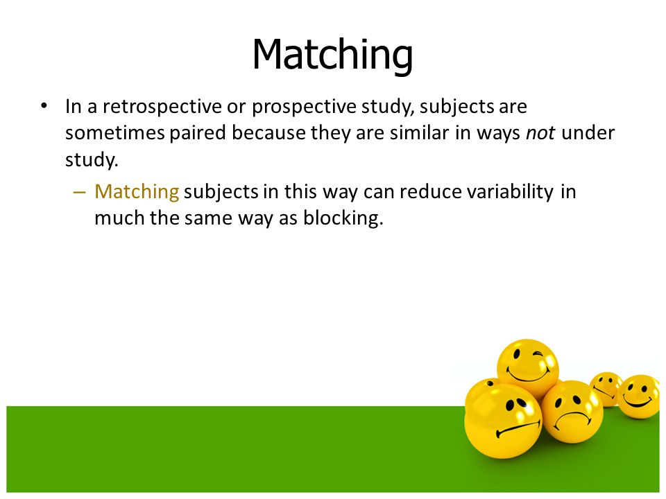In a retrospective or prospective study, subjects are sometimes paired because they are similar in ways not under study. – Matching subjects in this w