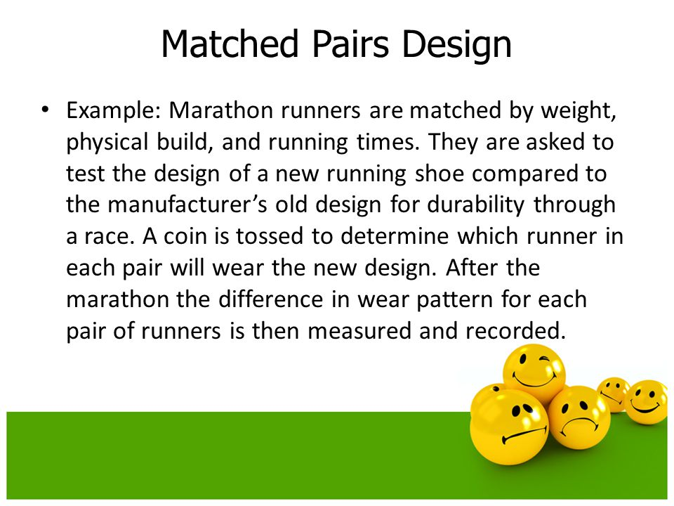 Example: Marathon runners are matched by weight, physical build, and running times. They are asked to test the design of a new running shoe compared t