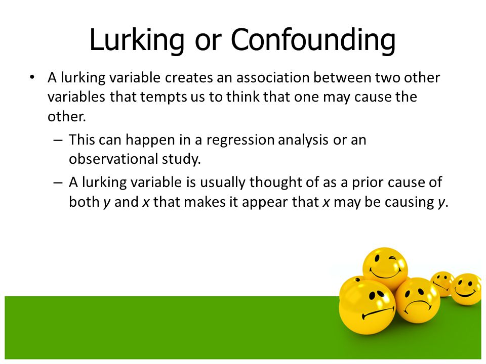 A lurking variable creates an association between two other variables that tempts us to think that one may cause the other. – This can happen in a reg