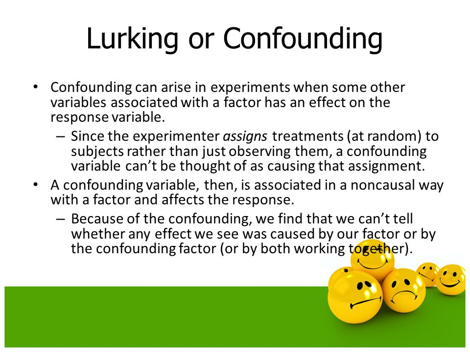 Confounding can arise in experiments when some other variables associated with a factor has an effect on the response variable. – Since the experiment