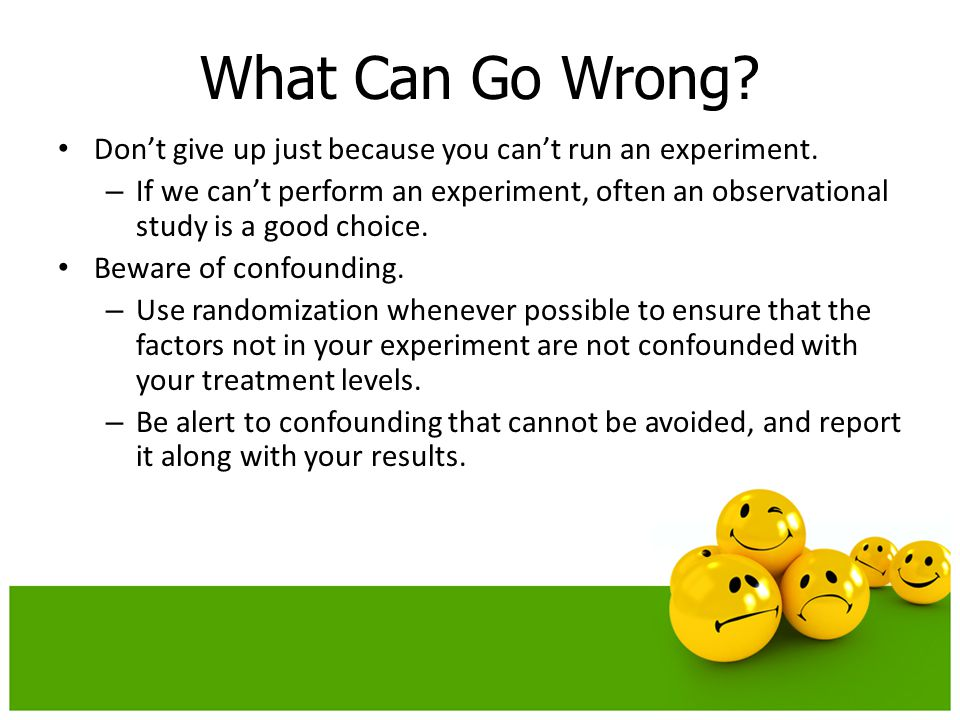 Don't give up just because you can't run an experiment. – If we can't perform an experiment, often an observational study is a good choice. Beware of