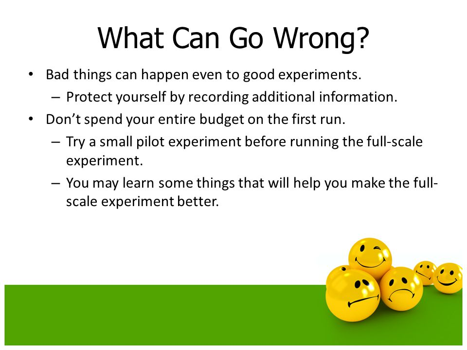 Bad things can happen even to good experiments. – Protect yourself by recording additional information. Don't spend your entire budget on the first ru