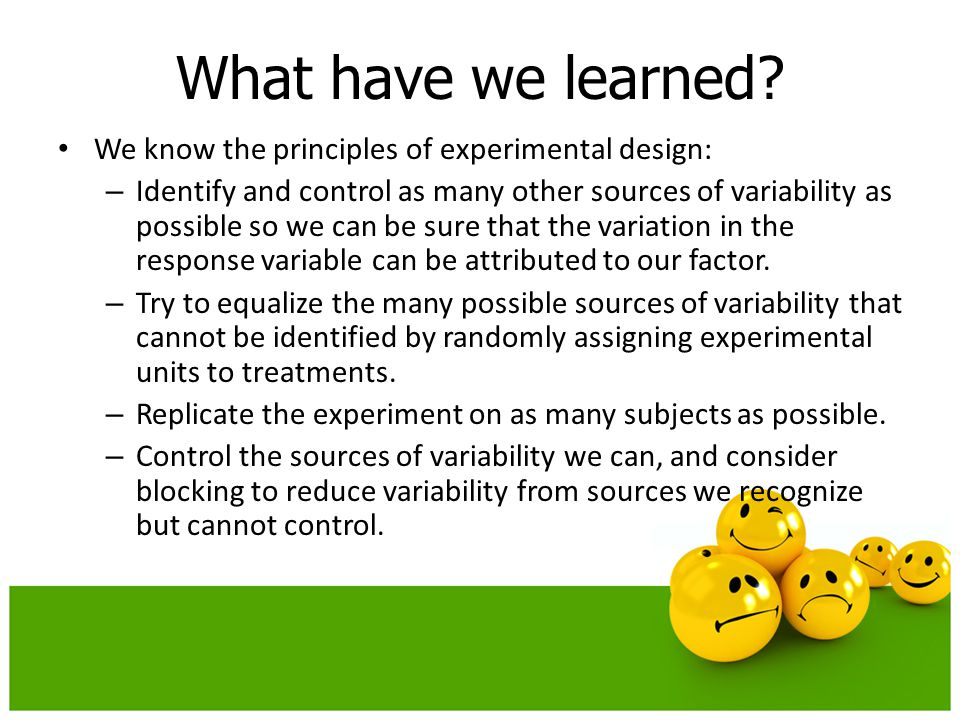 We know the principles of experimental design: – Identify and control as many other sources of variability as possible so we can be sure that the vari