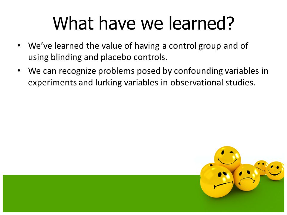 We've learned the value of having a control group and of using blinding and placebo controls. We can recognize problems posed by confounding variables