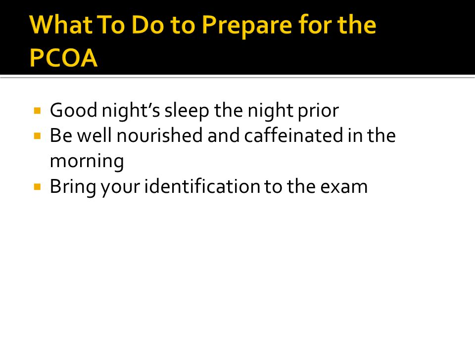  Good night's sleep the night prior  Be well nourished and caffeinated in the morning  Bring your identification to the exam