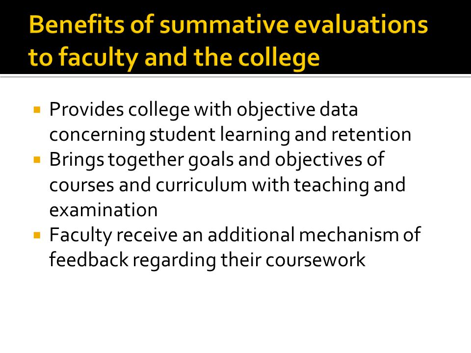  Provides college with objective data concerning student learning and retention  Brings together goals and objectives of courses and curriculum with teaching and examination  Faculty receive an additional mechanism of feedback regarding their coursework
