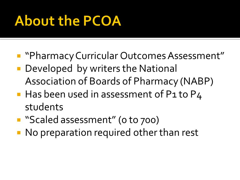  Pharmacy Curricular Outcomes Assessment  Developed by writers the National Association of Boards of Pharmacy (NABP)  Has been used in assessment of P1 to P4 students  Scaled assessment (0 to 700)  No preparation required other than rest
