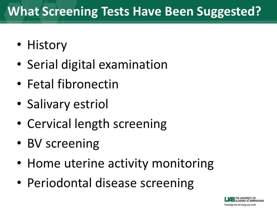 History Serial digital examination Fetal fibronectin Salivary estriol Cervical length screening BV screening Home uterine activity monitoring Periodontal disease screening What Screening Tests Have Been Suggested?