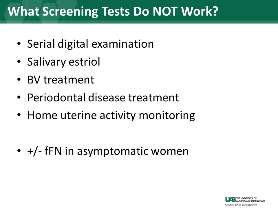 Serial digital examination Salivary estriol BV treatment Periodontal disease treatment Home uterine activity monitoring +/- fFN in asymptomatic women What Screening Tests Do NOT Work?