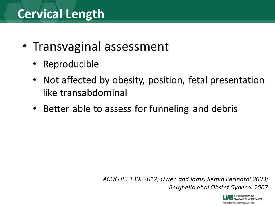 Cervical Length Transvaginal assessment Reproducible Not affected by obesity, position, fetal presentation like transabdominal Better able to assess f