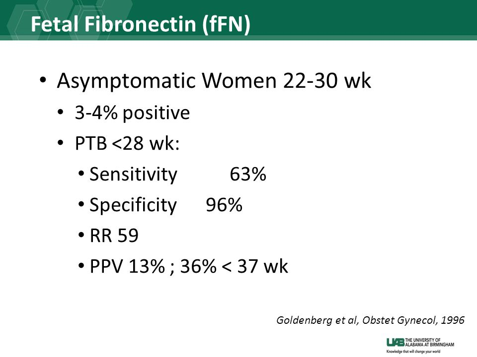 Fetal Fibronectin (fFN) Asymptomatic Women 22-30 wk 3-4% positive PTB <28 wk: Sensitivity 63% Specificity 96% RR 59 PPV 13% ; 36% < 37 wk Goldenberg et al, Obstet Gynecol, 1996