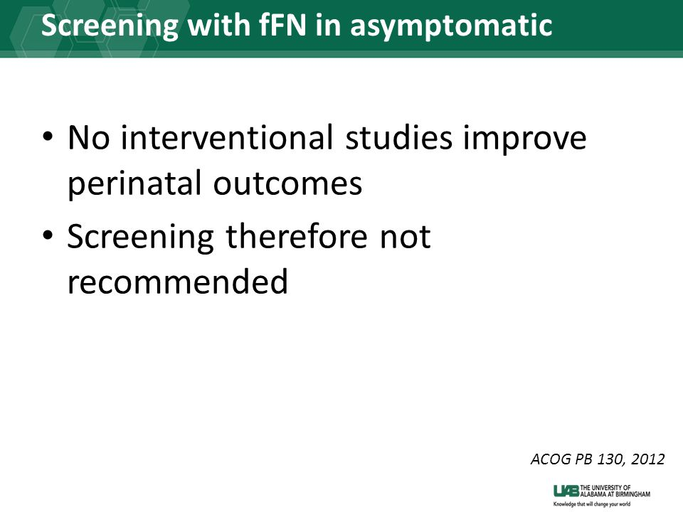 Screening with fFN in asymptomatic women No interventional studies improve perinatal outcomes Screening therefore not recommended ACOG PB 130, 2012