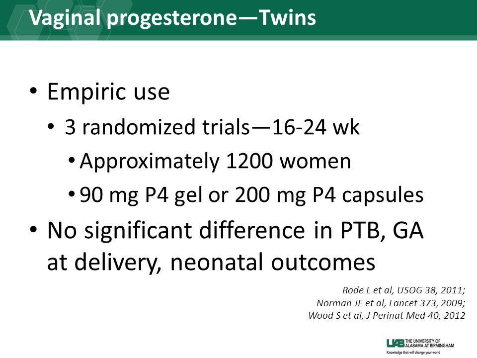 Vaginal progesterone—Twins Empiric use 3 randomized trials—16-24 wk Approximately 1200 women 90 mg P4 gel or 200 mg P4 capsules No significant difference in PTB, GA at delivery, neonatal outcomes Rode L et al, USOG 38, 2011; Norman JE et al, Lancet 373, 2009; Wood S et al, J Perinat Med 40, 2012