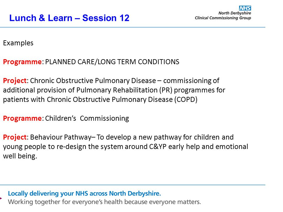 Lunch & Learn – Session 12 Examples Programme: PLANNED CARE/LONG TERM CONDITIONS Project: Chronic Obstructive Pulmonary Disease – commissioning of additional provision of Pulmonary Rehabilitation (PR) programmes for patients with Chronic Obstructive Pulmonary Disease (COPD) Programme: Children's Commissioning Project: Behaviour Pathway– To develop a new pathway for children and young people to re-design the system around C&YP early help and emotional well being.