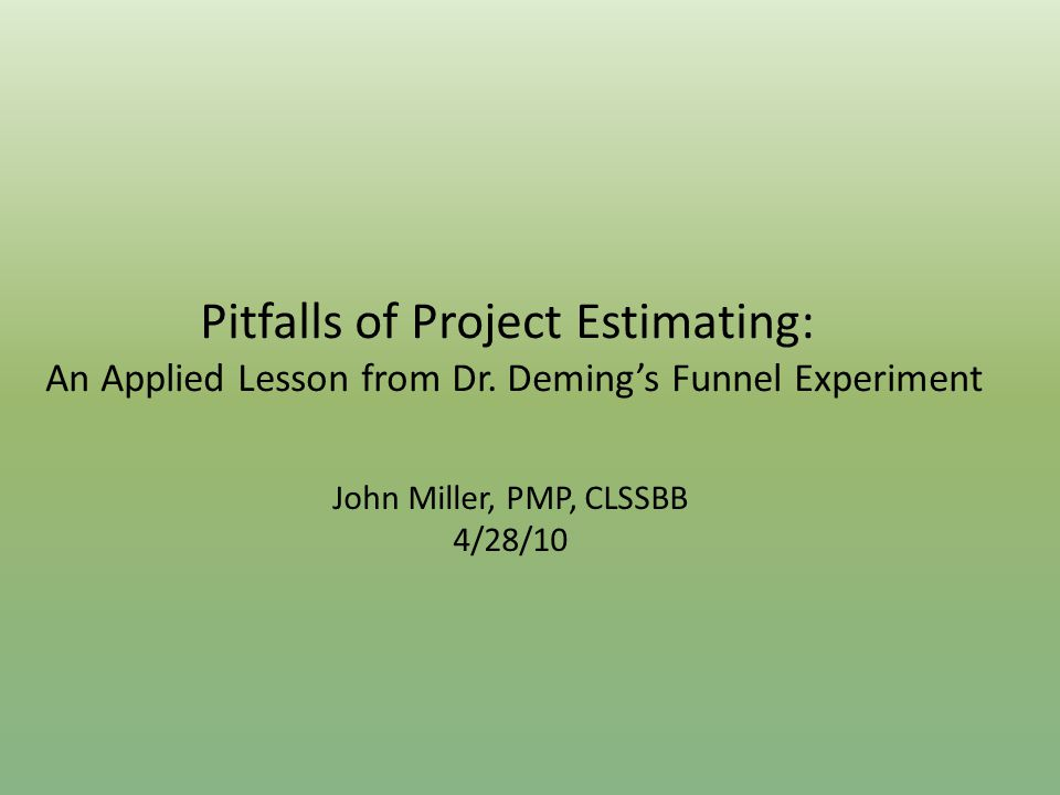 Pitfalls of Project Estimating: An Applied Lesson from Dr. Deming's Funnel Experiment John Miller, PMP, CLSSBB 4/28/10