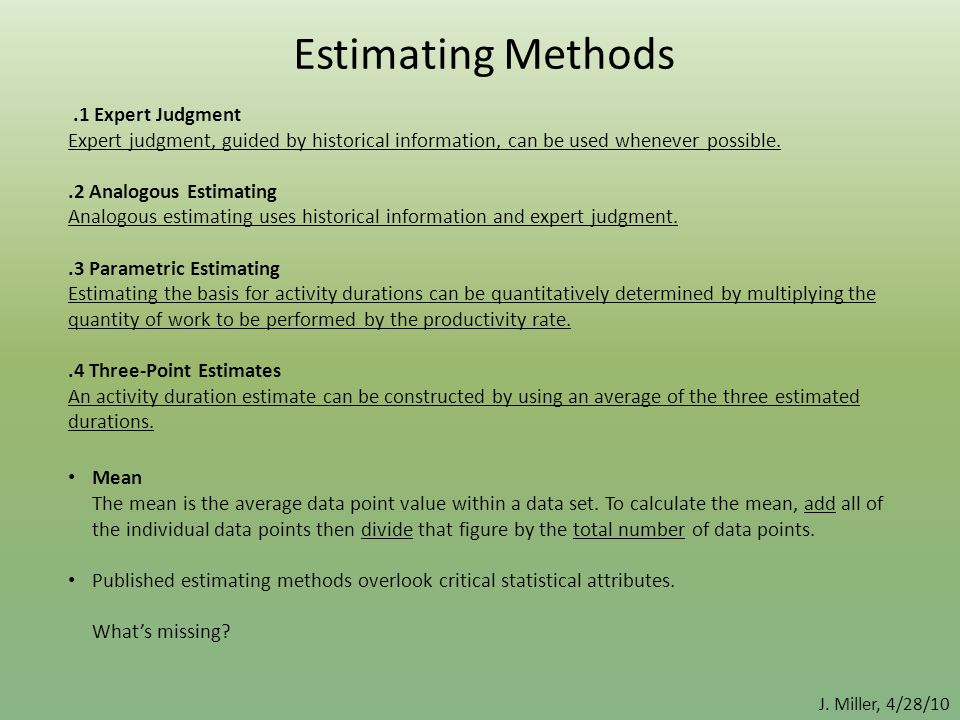 J. Miller, 4/28/10 Estimating Methods.1 Expert Judgment Expert judgment, guided by historical information, can be used whenever possible..2 Analogous