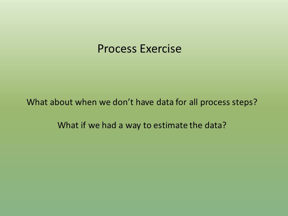 Process Exercise What about when we don't have data for all process steps? What if we had a way to estimate the data?