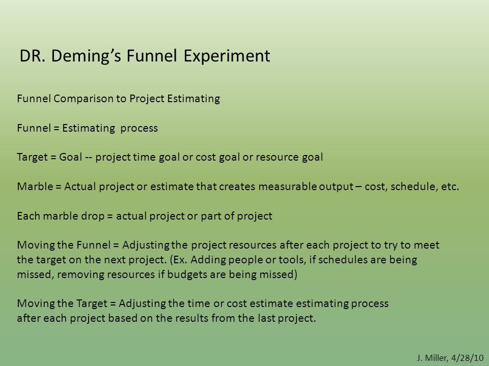 DR. Deming's Funnel Experiment Funnel Comparison to Project Estimating Funnel = Estimating process Target = Goal -- project time goal or cost goal or