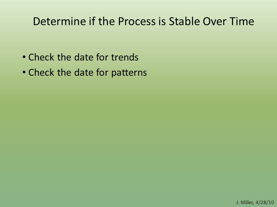 J. Miller, 4/28/10 Determine if the Process is Stable Over Time Check the date for trends Check the date for patterns