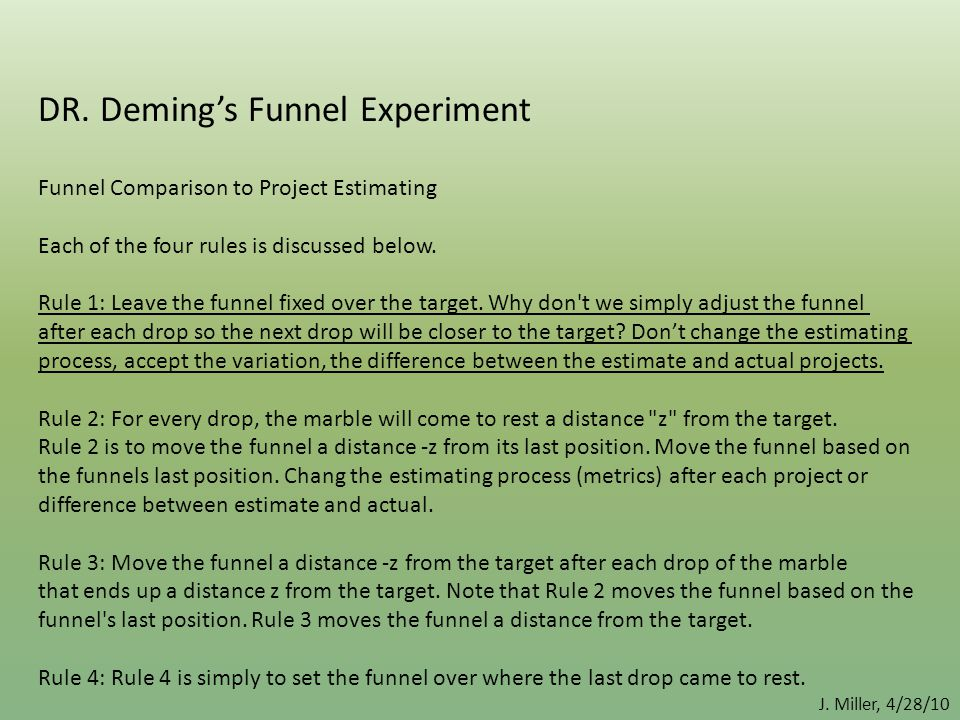 J. Miller, 4/28/10 DR. Deming's Funnel Experiment Funnel Comparison to Project Estimating Each of the four rules is discussed below. Rule 1: Leave the