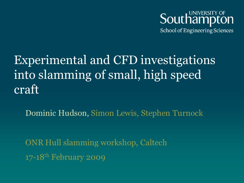 Experimental and CFD investigations into slamming of small, high speed craft Dominic Hudson, Simon Lewis, Stephen Turnock ONR Hull slamming workshop,