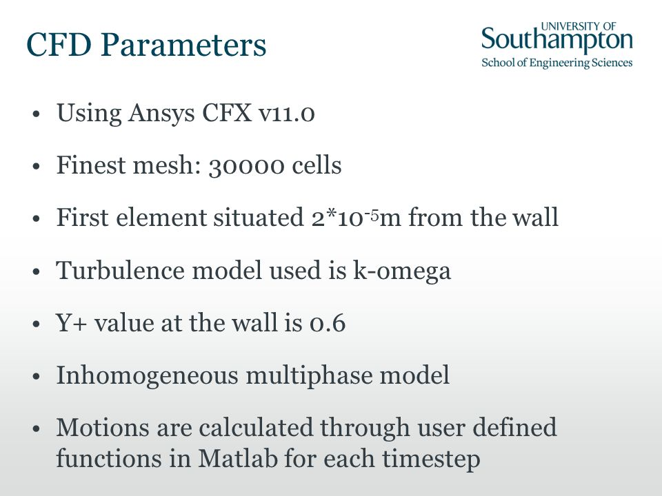 CFD Parameters Using Ansys CFX v11.0 Finest mesh: 30000 cells First element situated 2*10 -5 m from the wall Turbulence model used is k-omega Y+ value