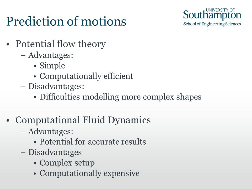 Prediction of motions Potential flow theory –Advantages: Simple Computationally efficient –Disadvantages: Difficulties modelling more complex shapes C