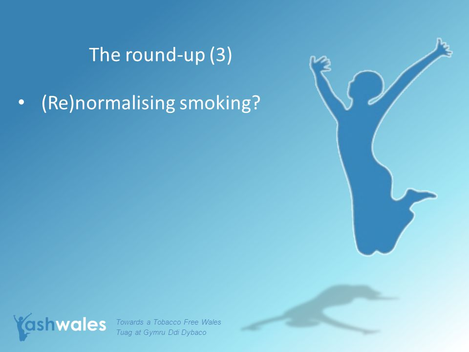 The round-up (3) (Re)normalising smoking? Towards a Tobacco Free Wales Tuag at Gymru Ddi Dybaco