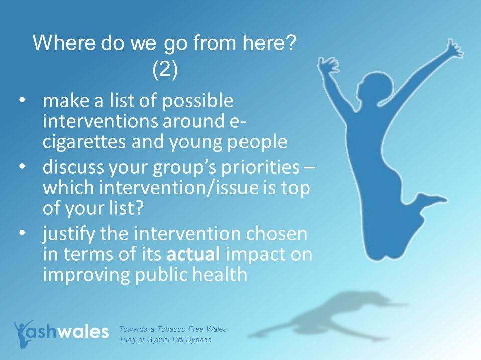 Where do we go from here? (2) make a list of possible interventions around e- cigarettes and young people discuss your group's priorities – which inte