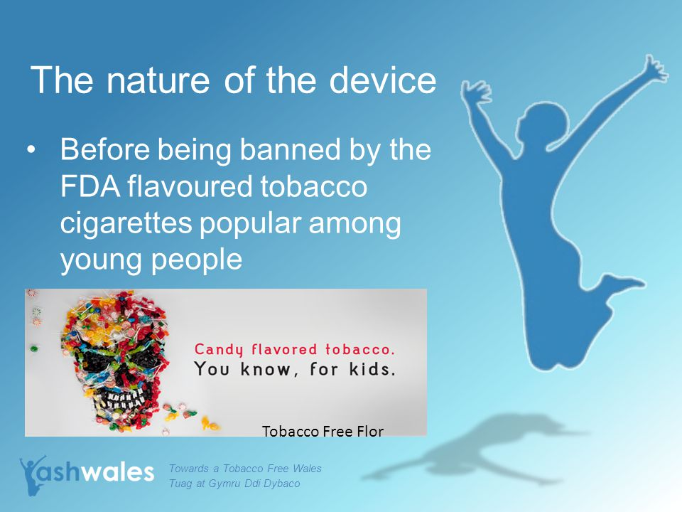 The nature of the device Before being banned by the FDA flavoured tobacco cigarettes popular among young people Towards a Tobacco Free Wales Tuag at G