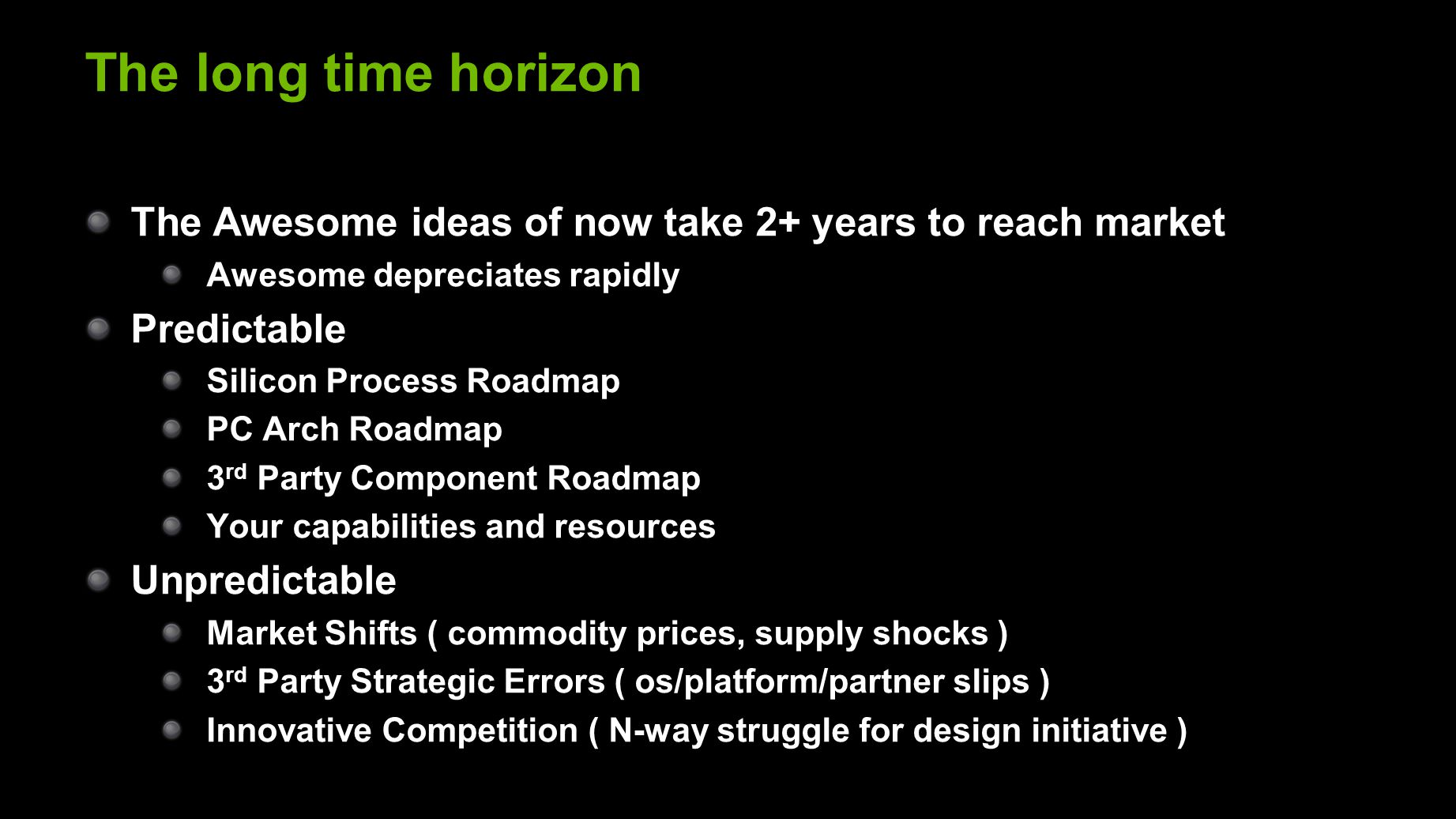 The long time horizon The Awesome ideas of now take 2+ years to reach market Awesome depreciates rapidly Predictable Silicon Process Roadmap PC Arch Roadmap 3 rd Party Component Roadmap Your capabilities and resources Unpredictable Market Shifts ( commodity prices, supply shocks ) 3 rd Party Strategic Errors ( os/platform/partner slips ) Innovative Competition ( N-way struggle for design initiative )