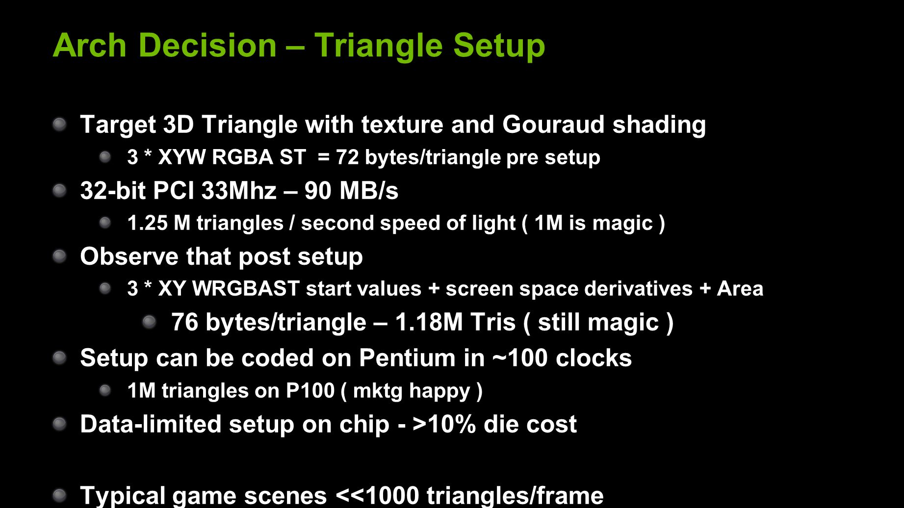 Arch Decision – Triangle Setup Target 3D Triangle with texture and Gouraud shading 3 * XYW RGBA ST = 72 bytes/triangle pre setup 32-bit PCI 33Mhz – 90 MB/s 1.25 M triangles / second speed of light ( 1M is magic ) Observe that post setup 3 * XY WRGBAST start values + screen space derivatives + Area 76 bytes/triangle – 1.18M Tris ( still magic ) Setup can be coded on Pentium in ~100 clocks 1M triangles on P100 ( mktg happy ) Data-limited setup on chip - >10% die cost Typical game scenes <<1000 triangles/frame