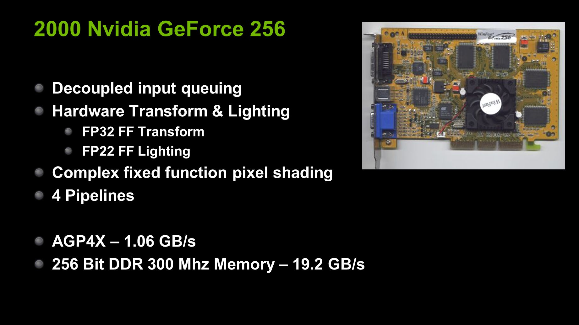 2000 Nvidia GeForce 256 Decoupled input queuing Hardware Transform & Lighting FP32 FF Transform FP22 FF Lighting Complex fixed function pixel shading 4 Pipelines AGP4X – 1.06 GB/s 256 Bit DDR 300 Mhz Memory – 19.2 GB/s
